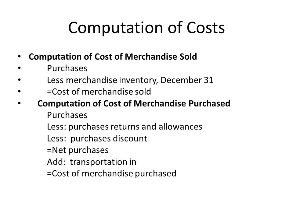 Computation of Costs Computation of Cost of Merchandise Sold Purchases Less merchandise inventory, December 31 =Cost of merchandise sold Computation o