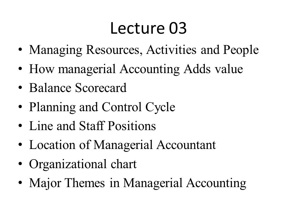 Lecture 03 Managing Resources, Activities and People How managerial Accounting Adds value Balance Scorecard Planning and Control Cycle Line and Staff