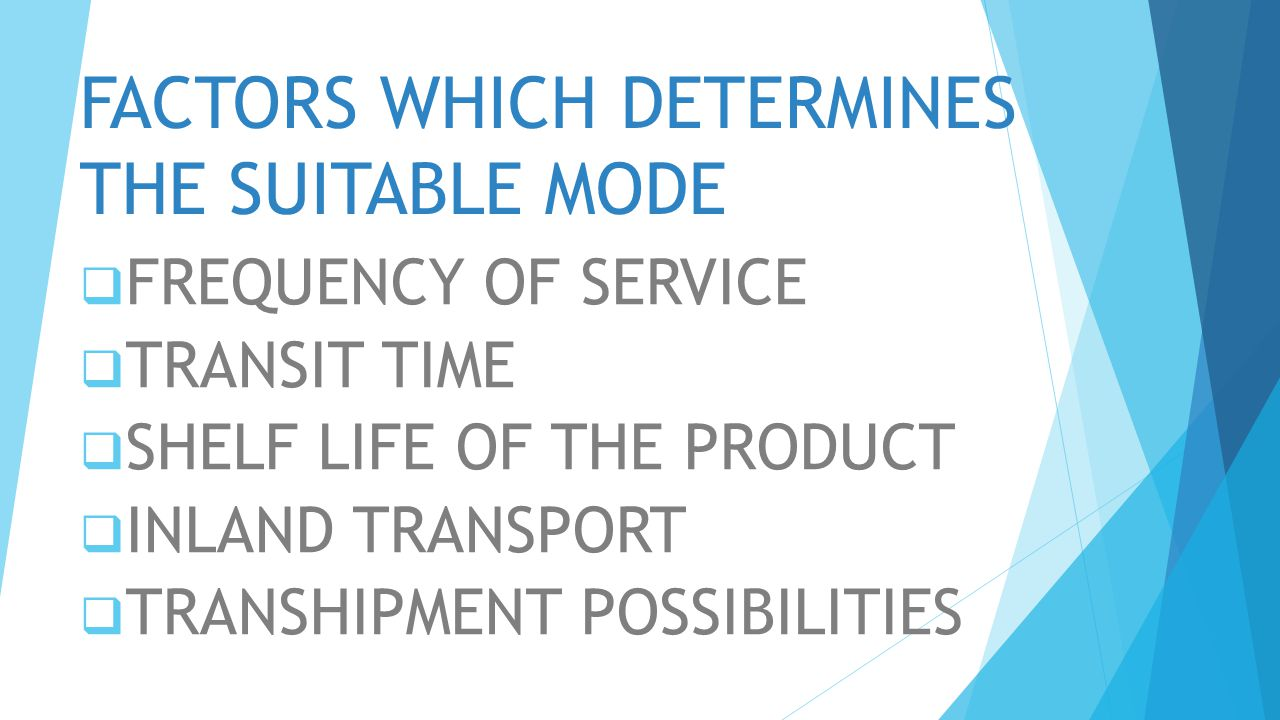 FACTORS WHICH DETERMINES THE SUITABLE MODE  FREQUENCY OF SERVICE  TRANSIT TIME  SHELF LIFE OF THE PRODUCT  INLAND TRANSPORT  TRANSHIPMENT POSSIBI