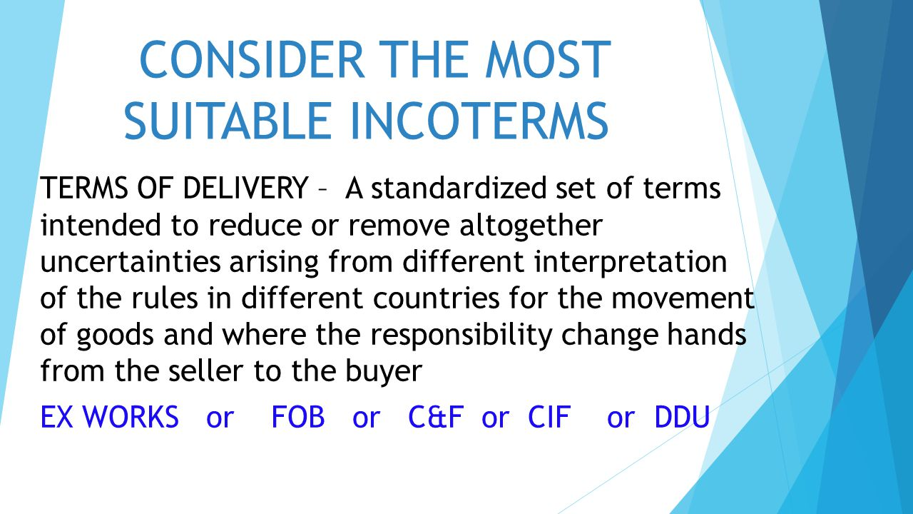 CONSIDER THE MOST SUITABLE INCOTERMS TERMS OF DELIVERY – A standardized set of terms intended to reduce or remove altogether uncertainties arising fro
