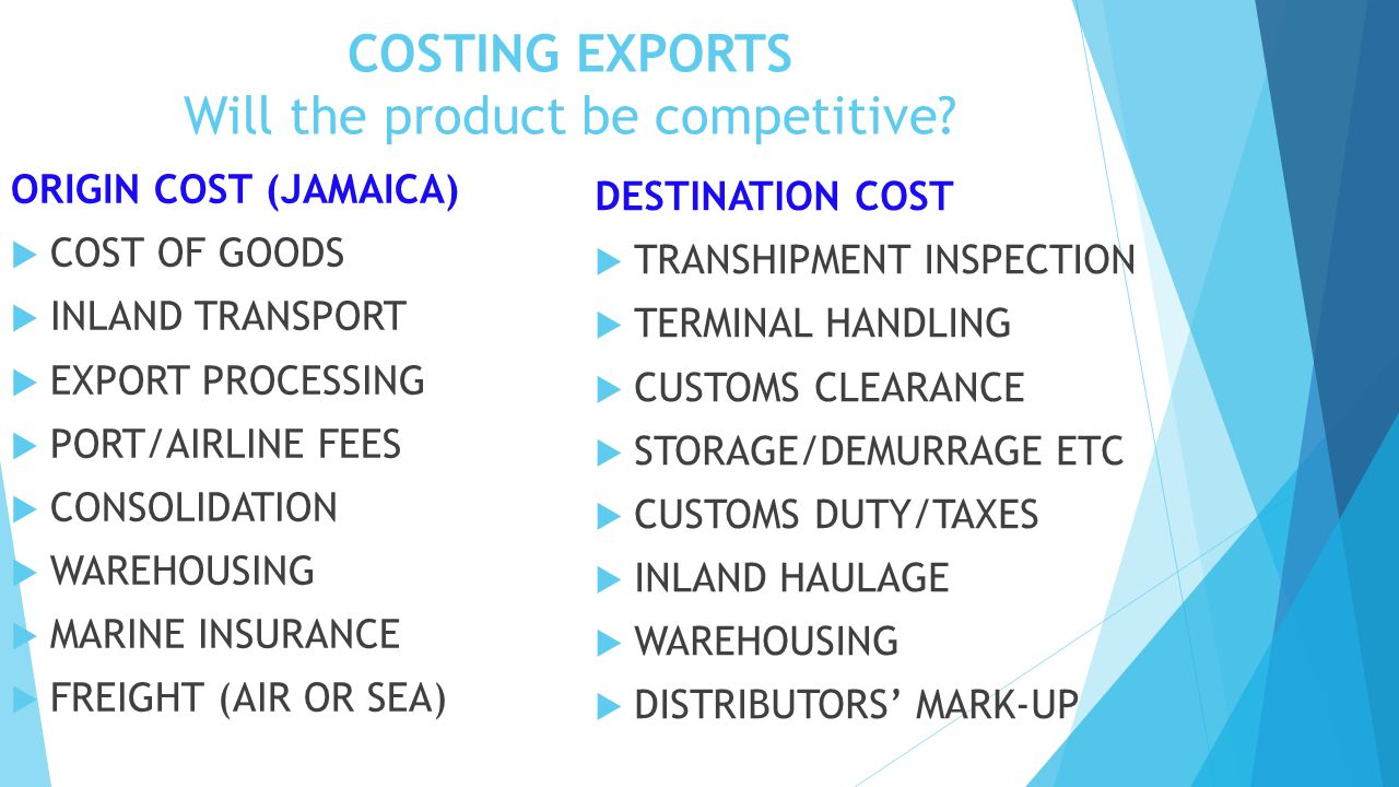 COSTING EXPORTS Will the product be competitive? ORIGIN COST (JAMAICA)  COST OF GOODS  INLAND TRANSPORT  EXPORT PROCESSING  PORT/AIRLINE FEES  CO