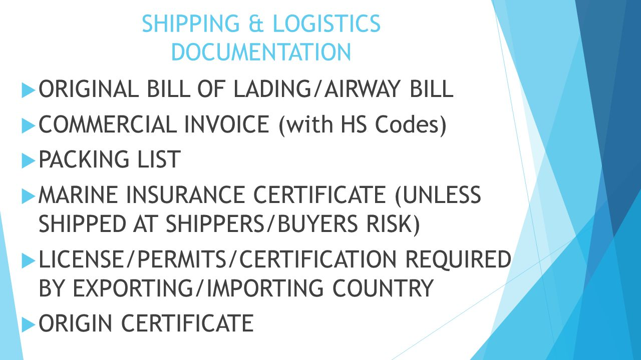 SHIPPING & LOGISTICS DOCUMENTATION  ORIGINAL BILL OF LADING/AIRWAY BILL  COMMERCIAL INVOICE (with HS Codes)  PACKING LIST  MARINE INSURANCE CERTIFICATE (UNLESS SHIPPED AT SHIPPERS/BUYERS RISK)  LICENSE/PERMITS/CERTIFICATION REQUIRED BY EXPORTING/IMPORTING COUNTRY  ORIGIN CERTIFICATE