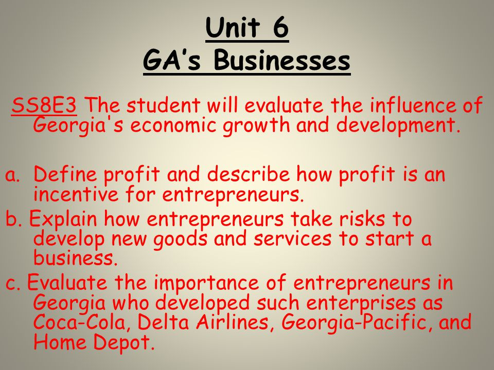 Unit 6 GA's Businesses SS8E3 The student will evaluate the influence of Georgia s economic growth and development.