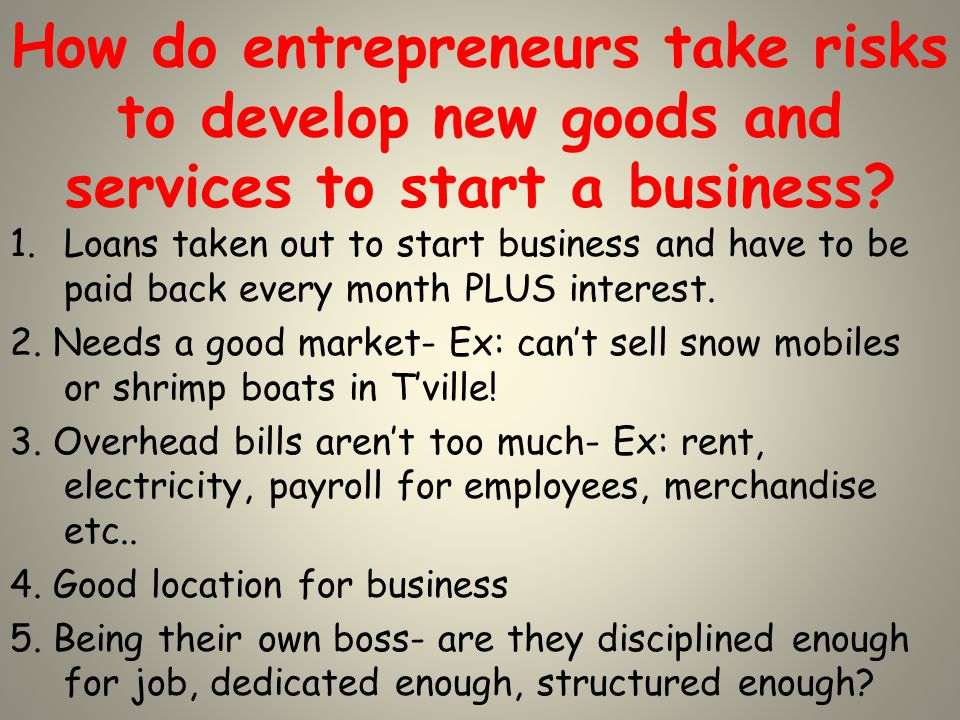 How do entrepreneurs take risks to develop new goods and services to start a business.