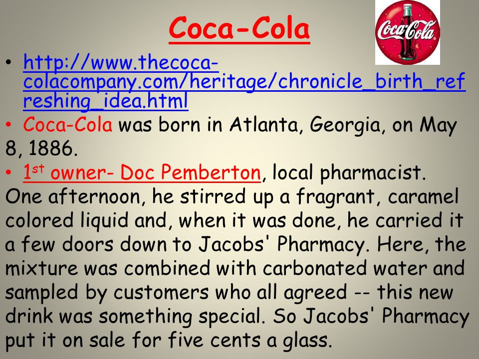 Coca-Cola http://www.thecoca- colacompany.com/heritage/chronicle_birth_ref reshing_idea.html http://www.thecoca- colacompany.com/heritage/chronicle_birth_ref reshing_idea.html Coca-Cola was born in Atlanta, Georgia, on May 8, 1886.