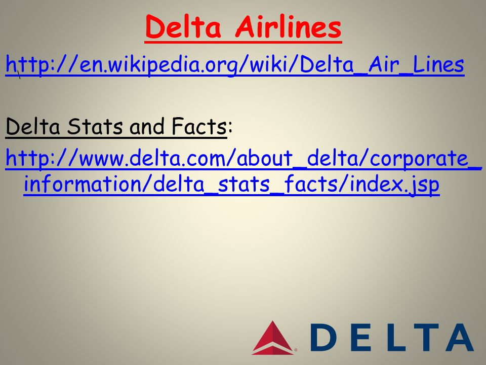 Delta Airlines \ http://en.wikipedia.org/wiki/Delta_Air_Lines Delta Stats and Facts: http://www.delta.com/about_delta/corporate_ information/delta_stats_facts/index.jsp