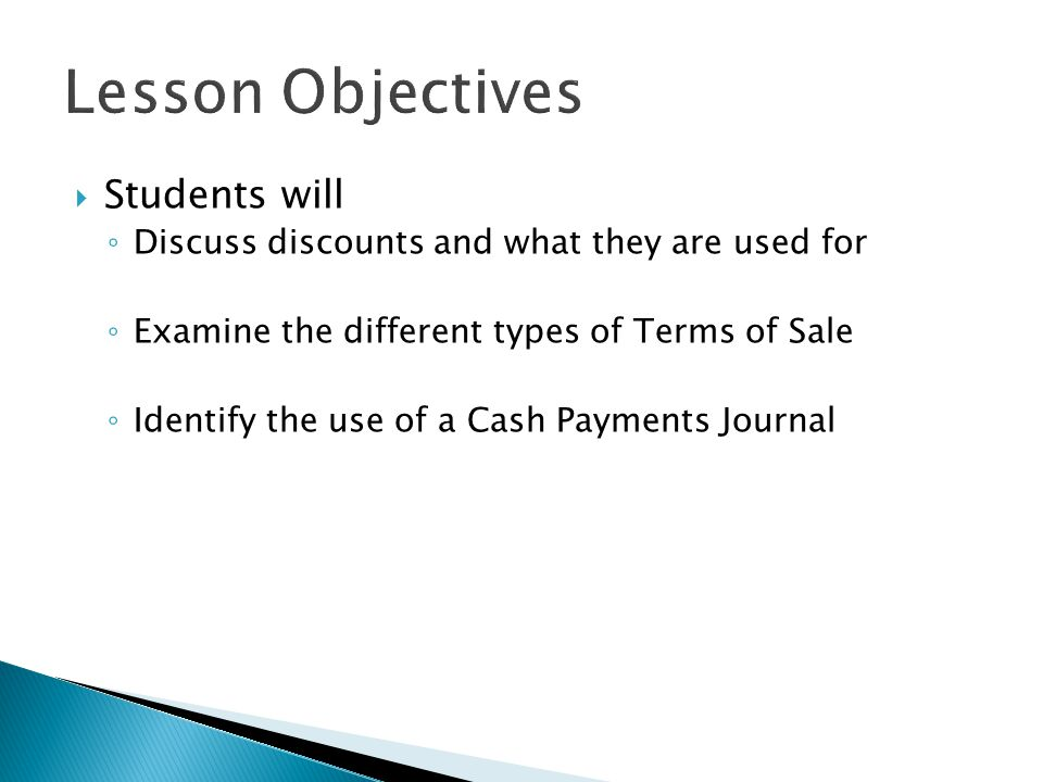  Students will ◦ Discuss discounts and what they are used for ◦ Examine the different types of Terms of Sale ◦ Identify the use of a Cash Payments Jo