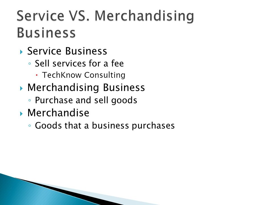  Service Business ◦ Sell services for a fee  TechKnow Consulting  Merchandising Business ◦ Purchase and sell goods  Merchandise ◦ Goods that a business purchases