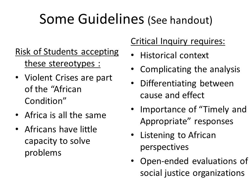 Some Guidelines (See handout) Risk of Students accepting these stereotypes : Violent Crises are part of the African Condition Africa is all the same Africans have little capacity to solve problems Critical Inquiry requires: Historical context Complicating the analysis Differentiating between cause and effect Importance of Timely and Appropriate responses Listening to African perspectives Open-ended evaluations of social justice organizations