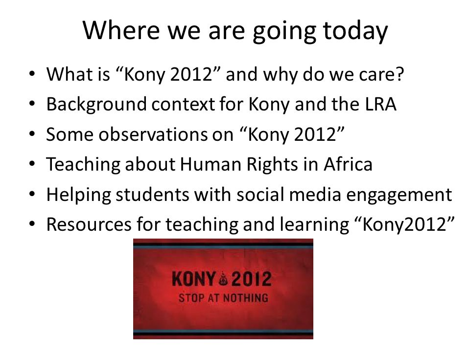 Where we are going today What is Kony 2012 and why do we care.