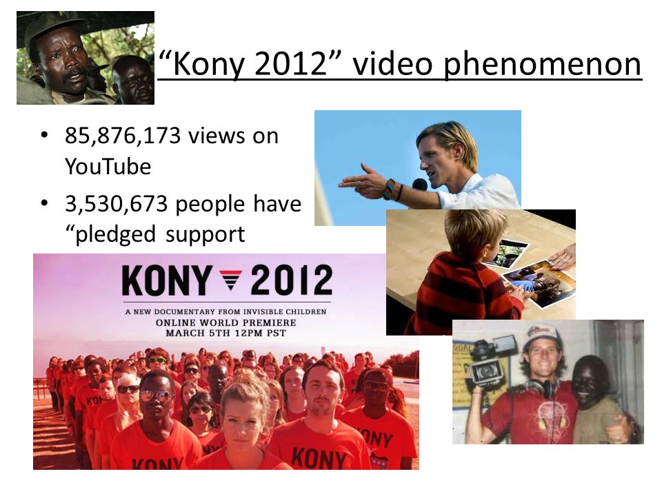 Kony 2012 video phenomenon 85,876,173 views on YouTube 3,530,673 people have pledged support