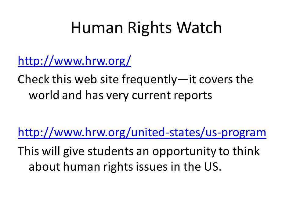 Human Rights Watch http://www.hrw.org/ Check this web site frequently—it covers the world and has very current reports http://www.hrw.org/united-states/us-program This will give students an opportunity to think about human rights issues in the US.