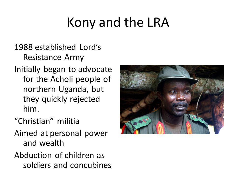 Kony and the LRA 1988 established Lord's Resistance Army Initially began to advocate for the Acholi people of northern Uganda, but they quickly rejected him.