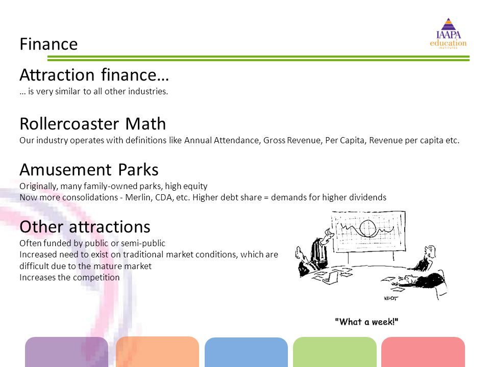 Finance Attraction finance… … is very similar to all other industries. Rollercoaster Math Our industry operates with definitions like Annual Attendanc