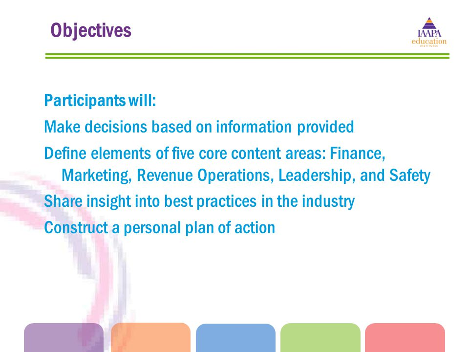 Objectives Participants will: Make decisions based on information provided Define elements of five core content areas: Finance, Marketing, Revenue Operations, Leadership, and Safety Share insight into best practices in the industry Construct a personal plan of action
