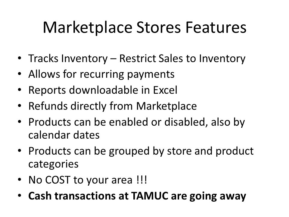 Marketplace Stores Features Tracks Inventory – Restrict Sales to Inventory Allows for recurring payments Reports downloadable in Excel Refunds directl