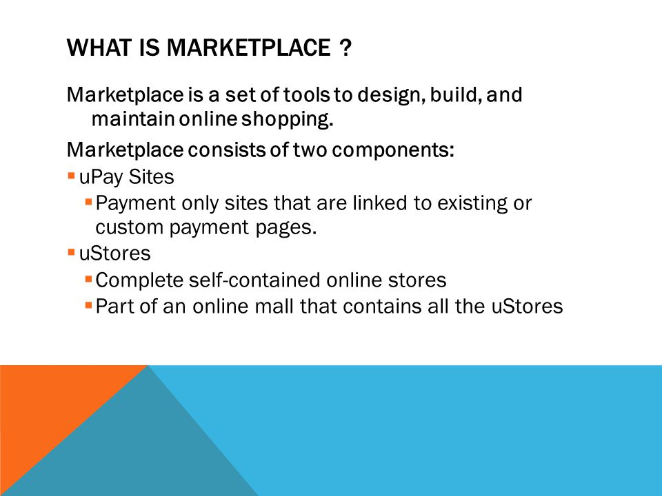 WHAT IS MARKETPLACE ? Marketplace is a set of tools to design, build, and maintain online shopping. Marketplace consists of two components:  uPay Sit