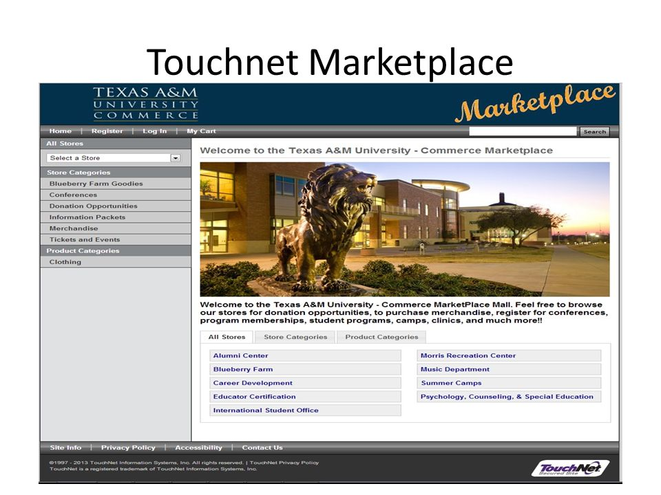 http://marketplace.tamuc.edu The Touchnet Marketplace is a Shopping Mall , made up of many online stores.