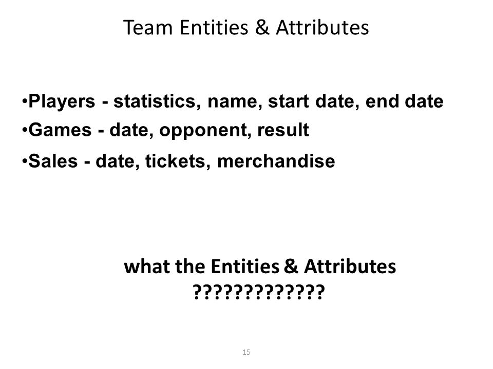 15 Team Entities & Attributes Players - statistics, name, start date, end date Games - date, opponent, result Sales - date, tickets, merchandise what the Entities & Attributes