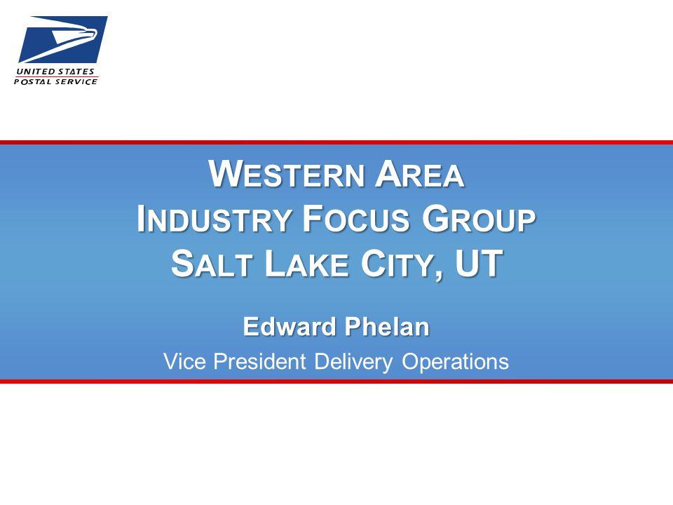 W ESTERN A REA I NDUSTRY F OCUS G ROUP S ALT L AKE C ITY, UT Edward Phelan Vice President Delivery Operations