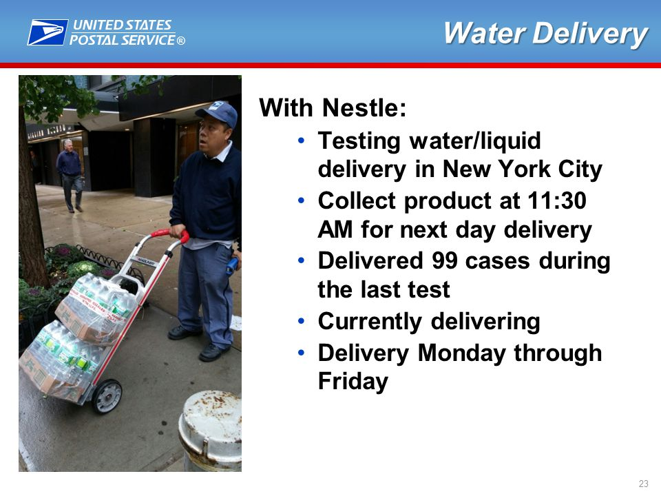® 23 Water Delivery With Nestle: Testing water/liquid delivery in New York City Collect product at 11:30 AM for next day delivery Delivered 99 cases during the last test Currently delivering Delivery Monday through Friday