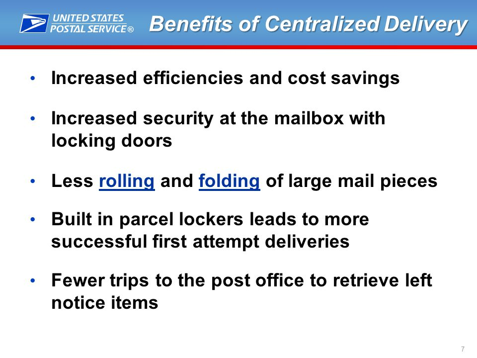 ® 7 Benefits of Centralized Delivery Increased efficiencies and cost savings Increased security at the mailbox with locking doors Less rolling and folding of large mail pieces Built in parcel lockers leads to more successful first attempt deliveries Fewer trips to the post office to retrieve left notice items