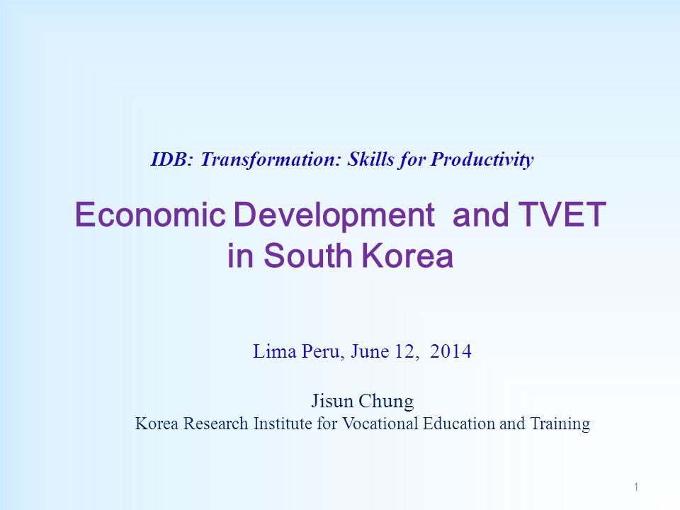 IDB: Transformation: Skills for Productivity Economic Development and TVET in South Korea Lima Peru, June 12, 2014 Jisun Chung Korea Research Institute for Vocational Education and Training 1