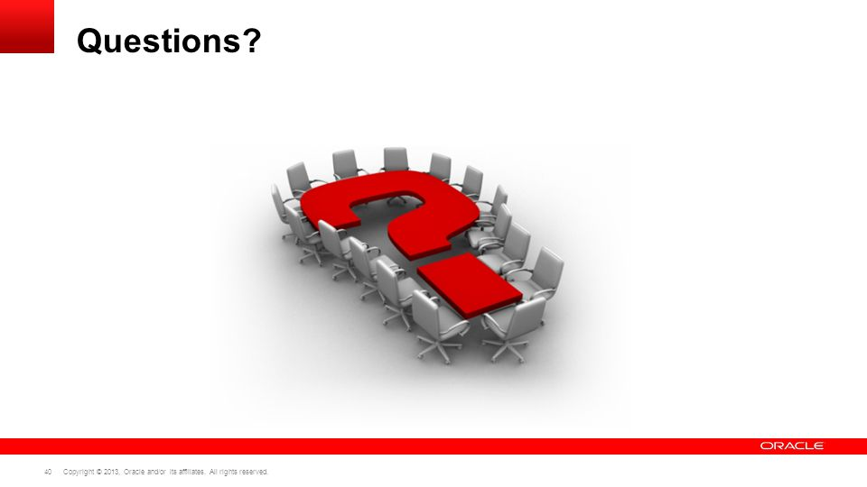 Copyright © 2013, Oracle and/or its affiliates. All rights reserved. 40 Questions