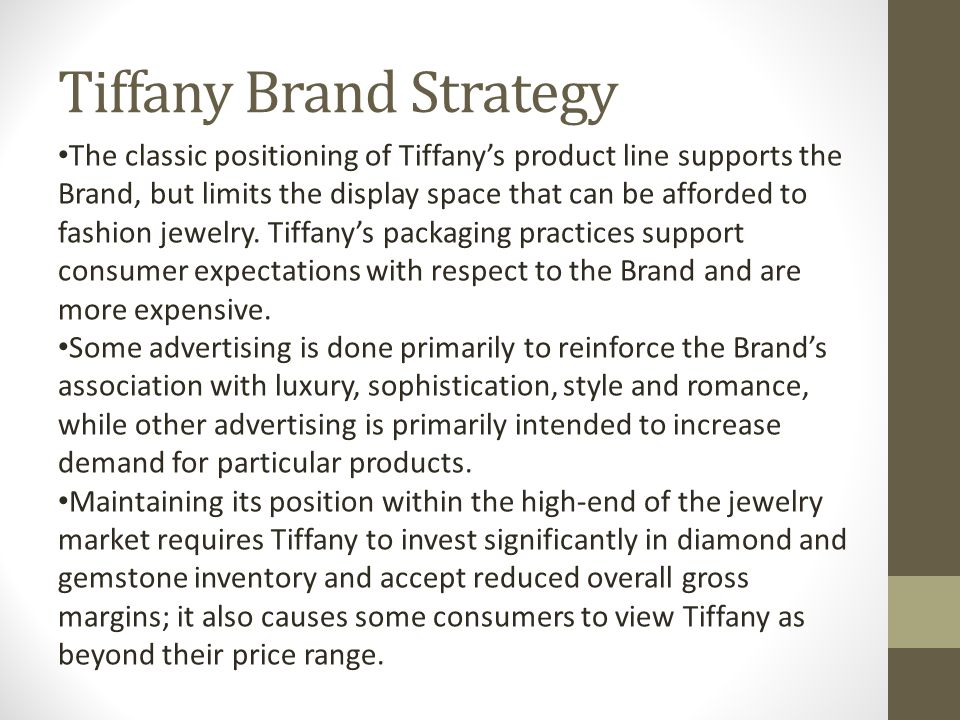 Tiffany Brand Strategy The classic positioning of Tiffany's product line supports the Brand, but limits the display space that can be afforded to fashion jewelry.