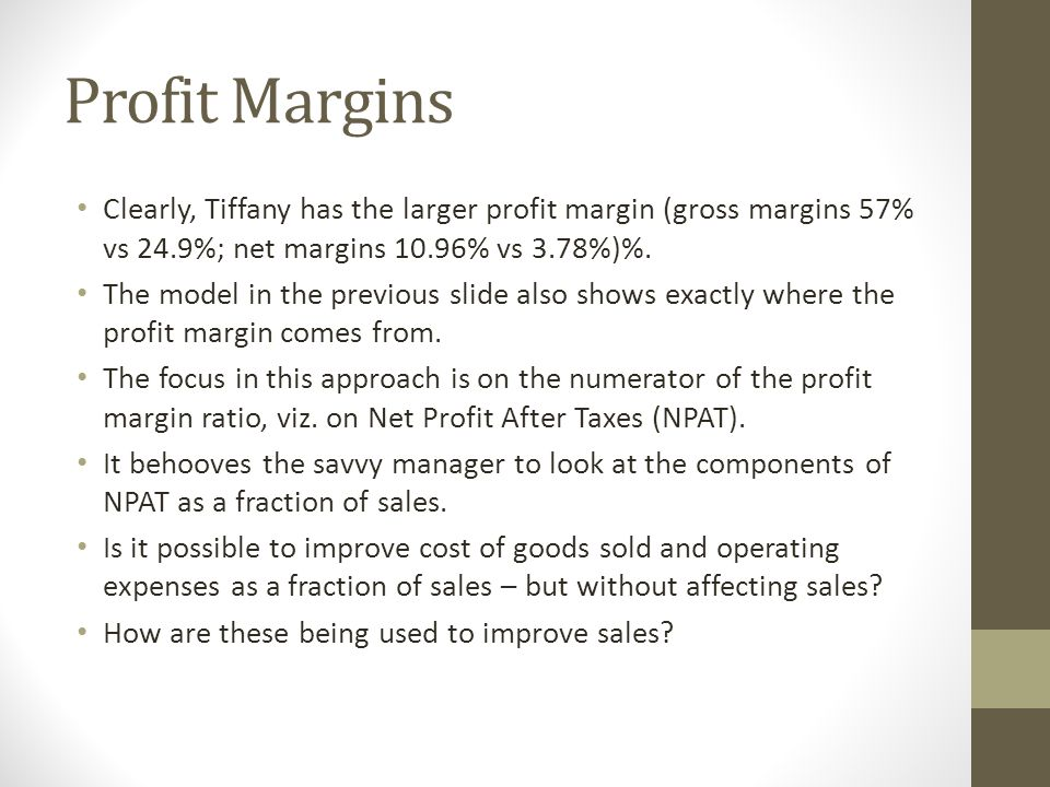 Profit Margins Clearly, Tiffany has the larger profit margin (gross margins 57% vs 24.9%; net margins 10.96% vs 3.78%)%.