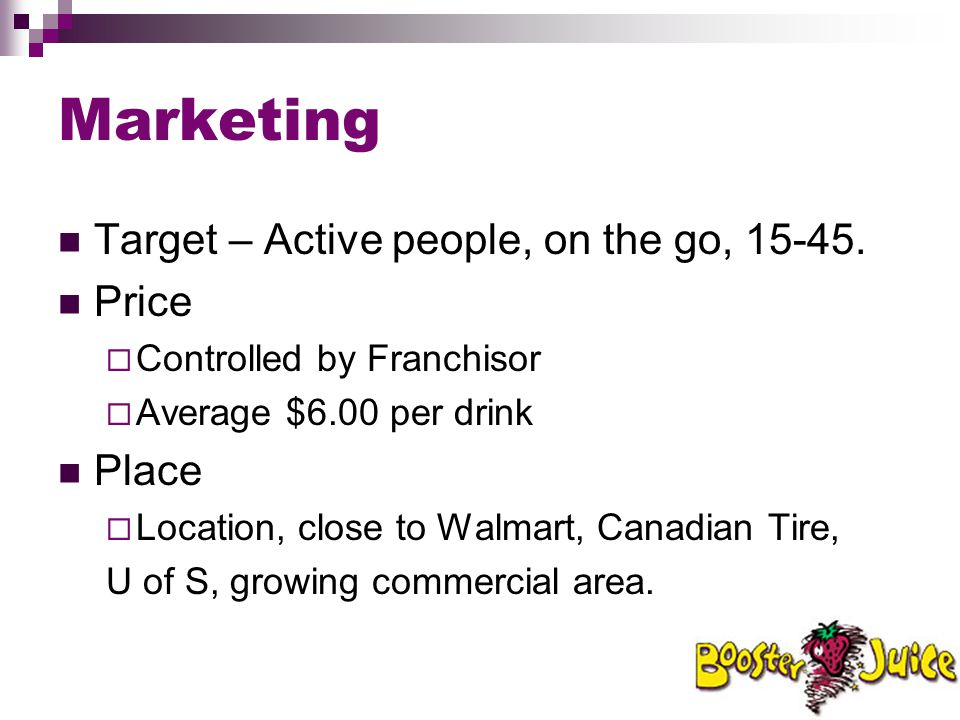 Marketing Target – Active people, on the go, 15-45. Price  Controlled by Franchisor  Average $6.00 per drink Place  Location, close to Walmart, Can