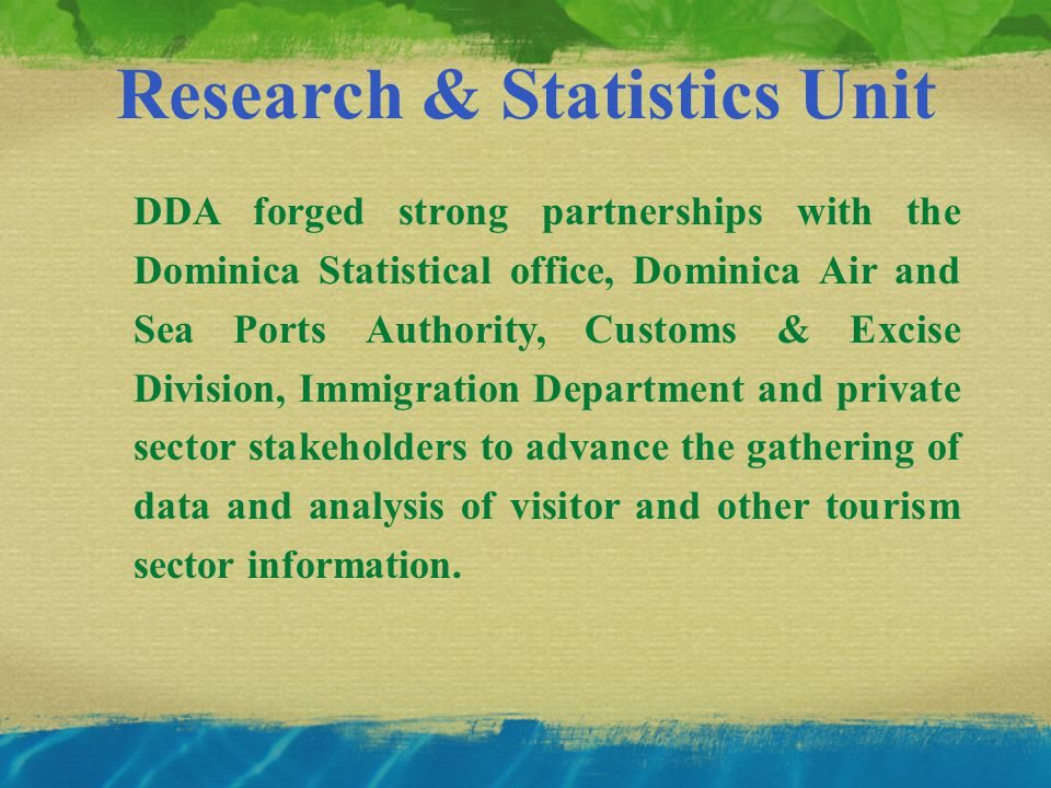 Research & Statistics Unit DDA forged strong partnerships with the Dominica Statistical office, Dominica Air and Sea Ports Authority, Customs & Excise Division, Immigration Department and private sector stakeholders to advance the gathering of data and analysis of visitor and other tourism sector information.