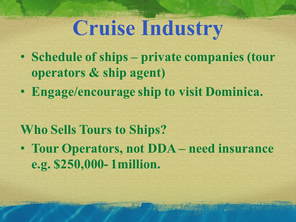 Cruise Industry Schedule of ships – private companies (tour operators & ship agent) Engage/encourage ship to visit Dominica.