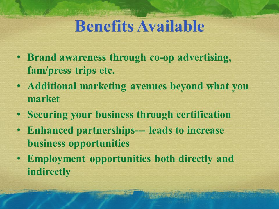 Benefits Available Brand awareness through co-op advertising, fam/press trips etc.