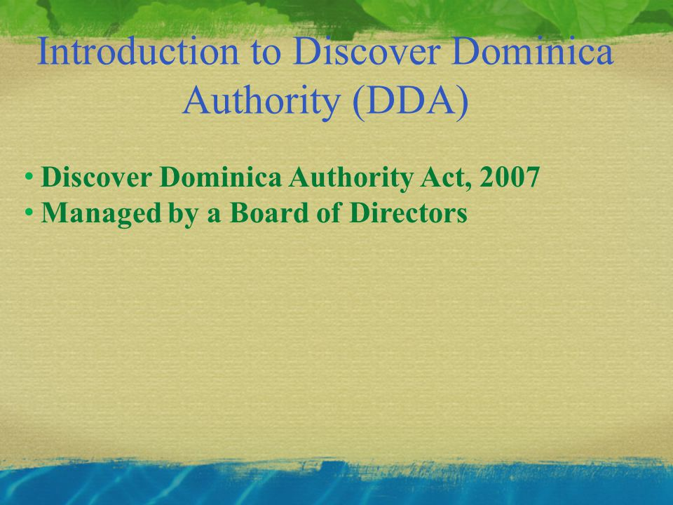 Introduction to Discover Dominica Authority (DDA) Discover Dominica Authority Act, 2007 Managed by a Board of Directors