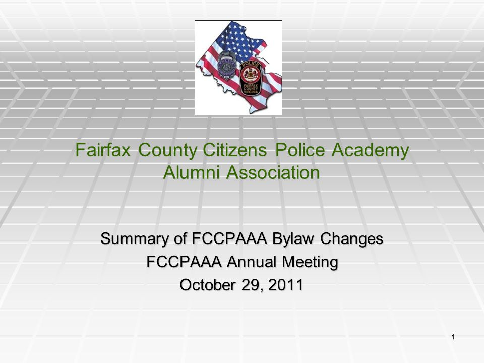 1 Fairfax County Citizens Police Academy Alumni Association Summary of FCCPAAA Bylaw Changes FCCPAAA Annual Meeting October 29, 2011