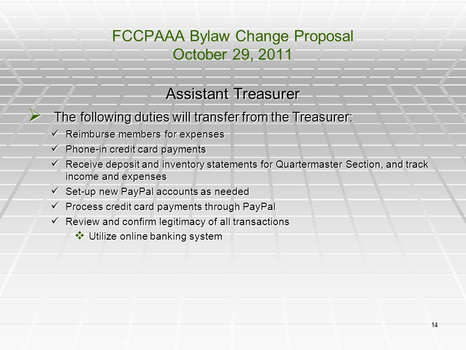 14 FCCPAAA Bylaw Change Proposal October 29, 2011 Assistant Treasurer  The following duties will transfer from the Treasurer: Reimburse members for e