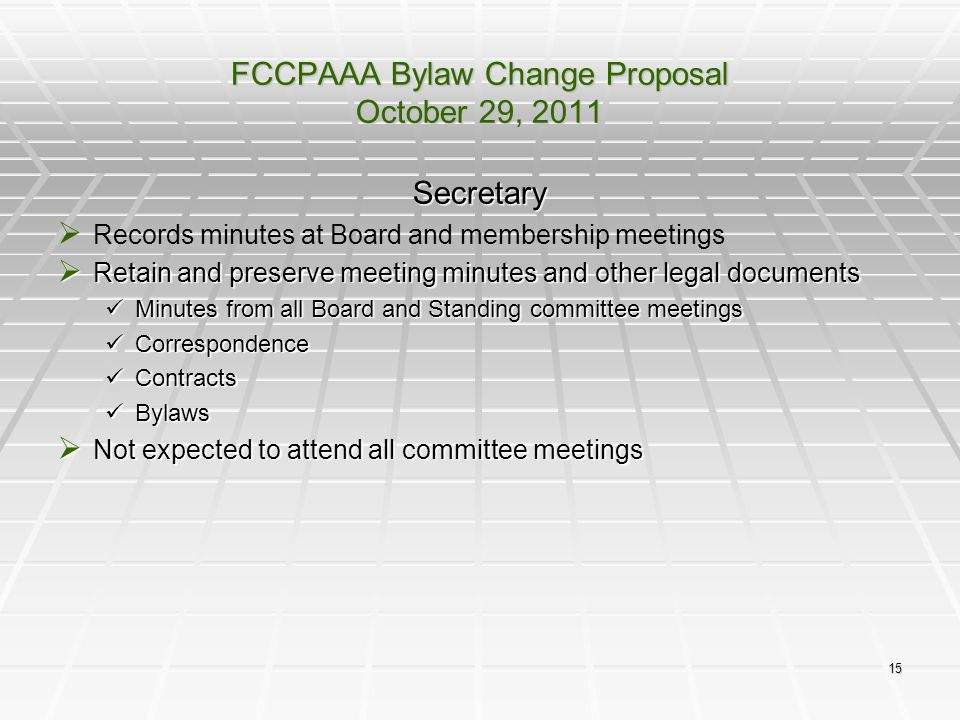 15 FCCPAAA Bylaw Change Proposal October 29, 2011 Secretary   Records minutes at Board and membership meetings  Retain and preserve meeting minutes