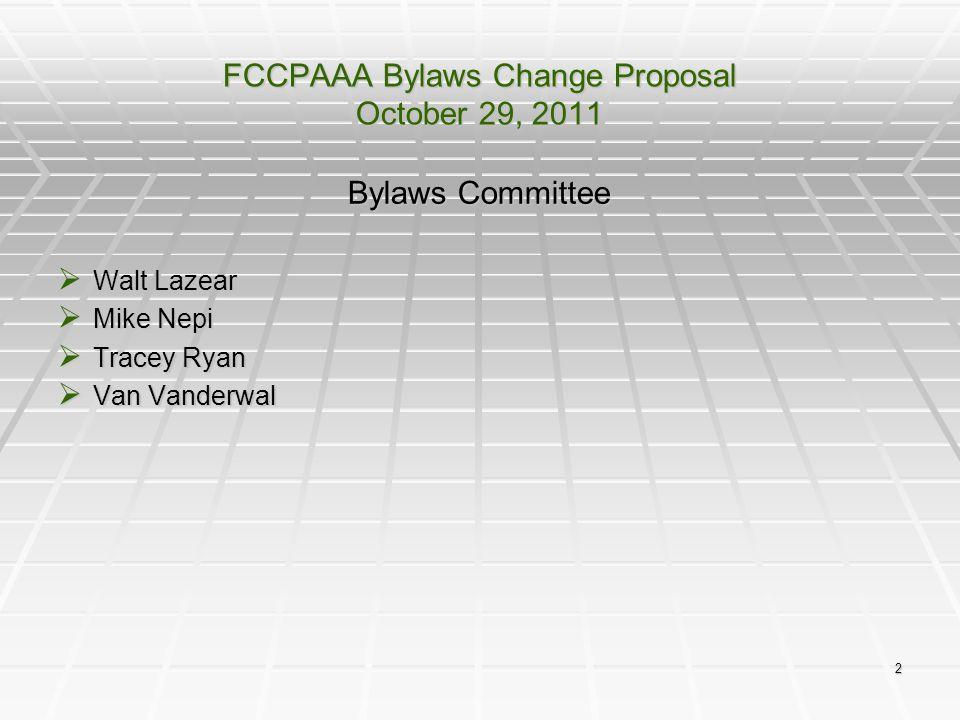 2 FCCPAAA Bylaws Change Proposal October 29, 2011 Bylaws Committee  Walt Lazear  Mike Nepi  Tracey Ryan  Van Vanderwal
