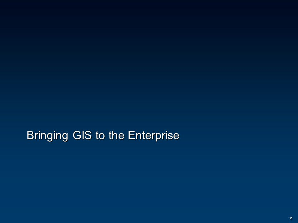 Bringing GIS to the Enterprise 13