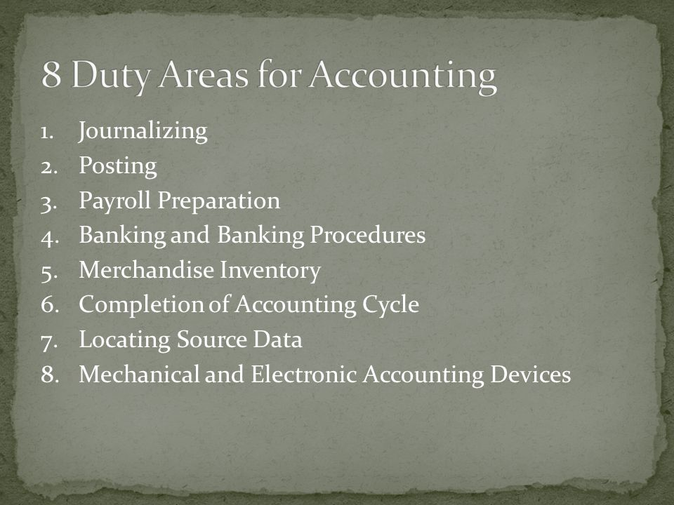 1.Journalizing 2.Posting 3.Payroll Preparation 4.Banking and Banking Procedures 5.Merchandise Inventory 6.Completion of Accounting Cycle 7.Locating Source Data 8.Mechanical and Electronic Accounting Devices