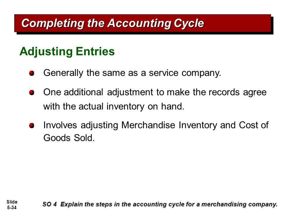 Slide 5-34 Generally the same as a service company. One additional adjustment to make the records agree with the actual inventory on hand. Involves ad