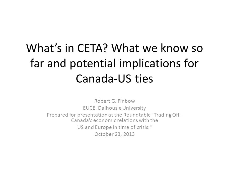 What's in CETA? What we know so far and potential implications for Canada-US ties Robert G. Finbow EUCE, Dalhousie University Prepared for presentatio