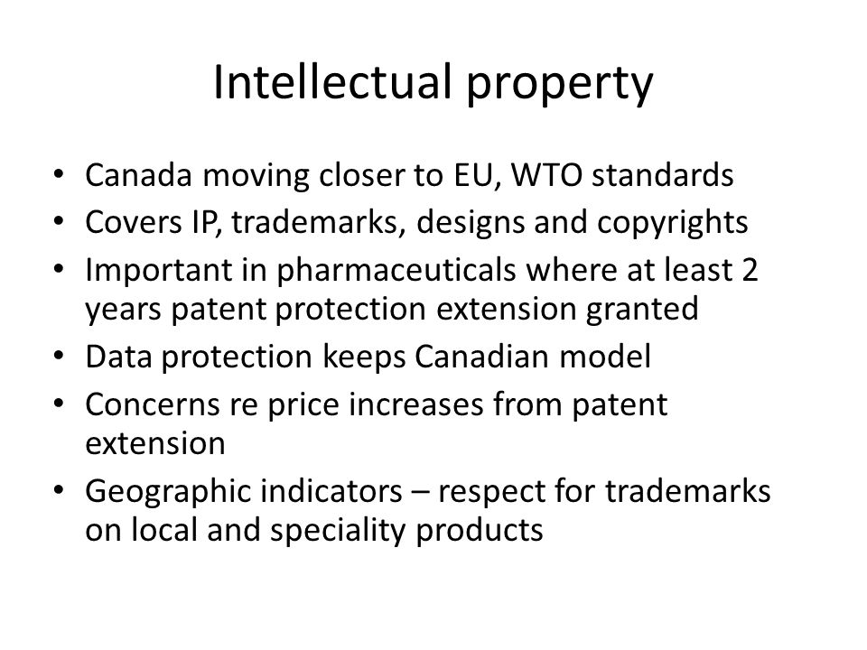 Intellectual property Canada moving closer to EU, WTO standards Covers IP, trademarks, designs and copyrights Important in pharmaceuticals where at le