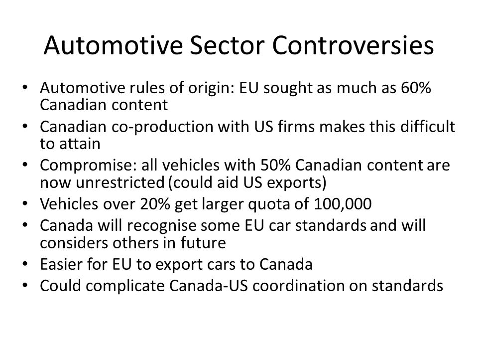 Automotive Sector Controversies Automotive rules of origin: EU sought as much as 60% Canadian content Canadian co-production with US firms makes this