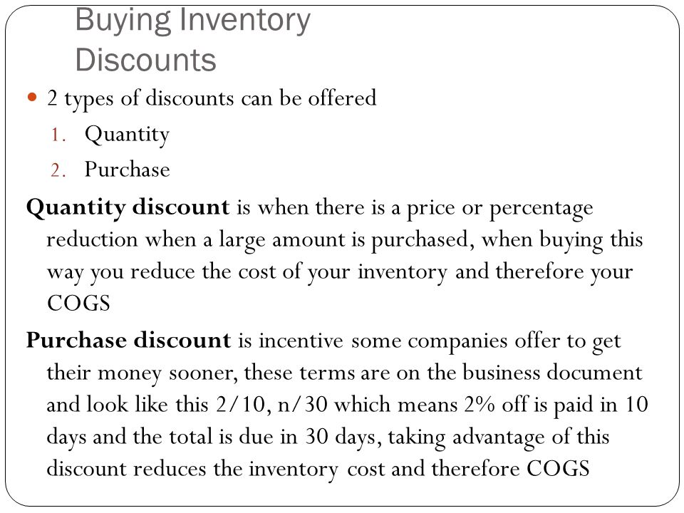 Buying Inventory Discounts 2 types of discounts can be offered 1. Quantity 2. Purchase Quantity discount is when there is a price or percentage reduct