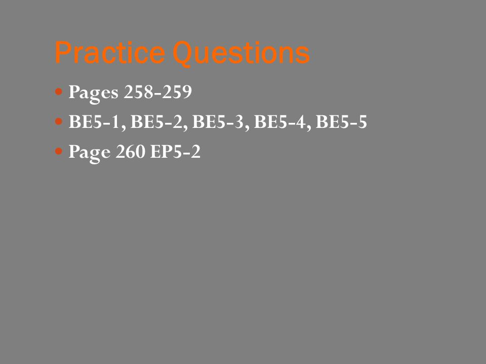 Practice Questions Pages 258-259 BE5-1, BE5-2, BE5-3, BE5-4, BE5-5 Page 260 EP5-2