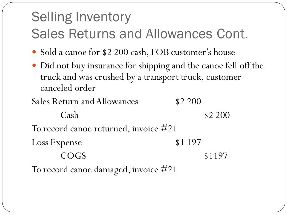 Selling Inventory Sales Returns and Allowances Cont. Sold a canoe for $2 200 cash, FOB customer's house Did not buy insurance for shipping and the can
