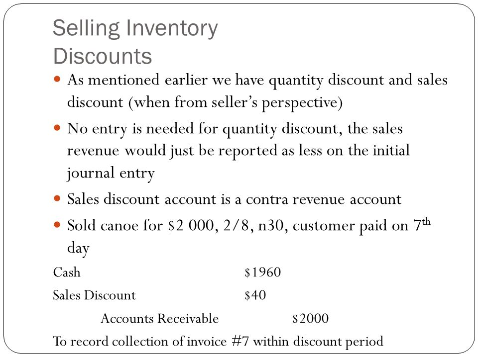 Selling Inventory Discounts As mentioned earlier we have quantity discount and sales discount (when from seller's perspective) No entry is needed for