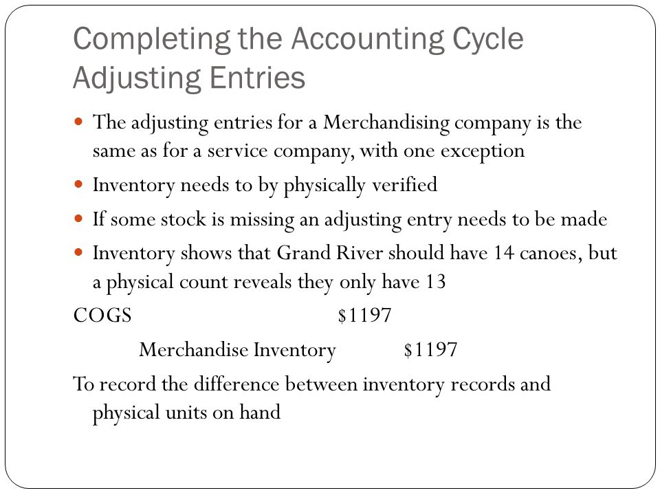 Completing the Accounting Cycle Adjusting Entries The adjusting entries for a Merchandising company is the same as for a service company, with one exc